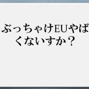ぶっちゃけEU(欧州連合)ヤバくないすか?